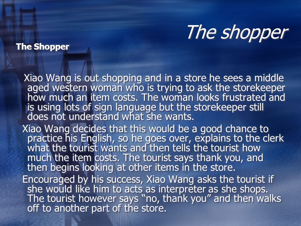 The shopper The Shopper Xiao Wang is out shopping and in a store he sees a middle aged western woman who is trying to ask the storekeeper how much an