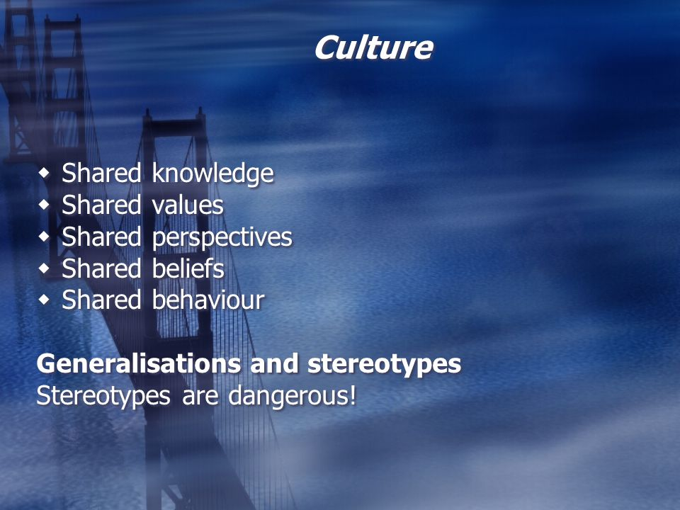 Culture Shared knowledge Shared values Shared perspectives Shared beliefs Shared behaviour Generalisations and stereotypes Stereotypes are dangerous!