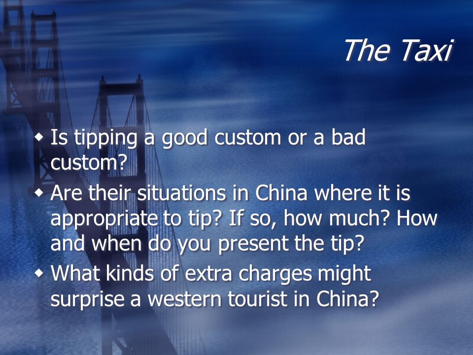 The Taxi Is tipping a good custom or a bad custom? Are their situations in China where it is appropriate to tip? If so, how much? How and when do you