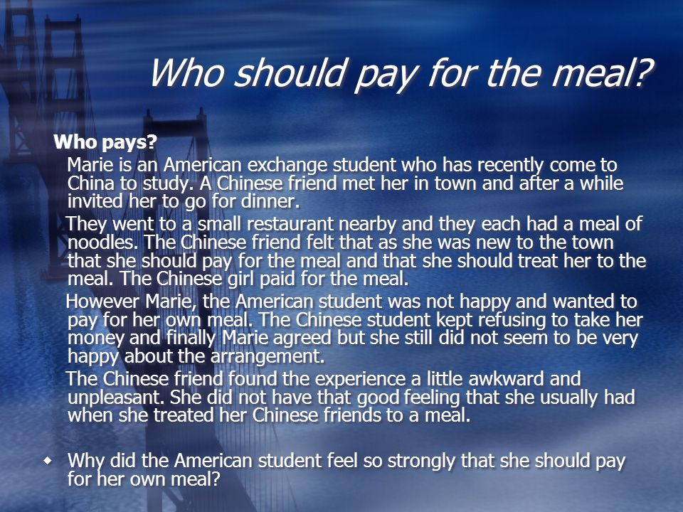 Who should pay for the meal? Who pays? Marie is an American exchange student who has recently come to China to study. A Chinese friend met her in town
