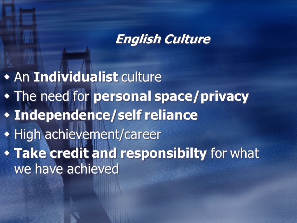 English Culture An Individualist culture The need for personal space/privacy Independence/self reliance High achievement/career Take credit and respon