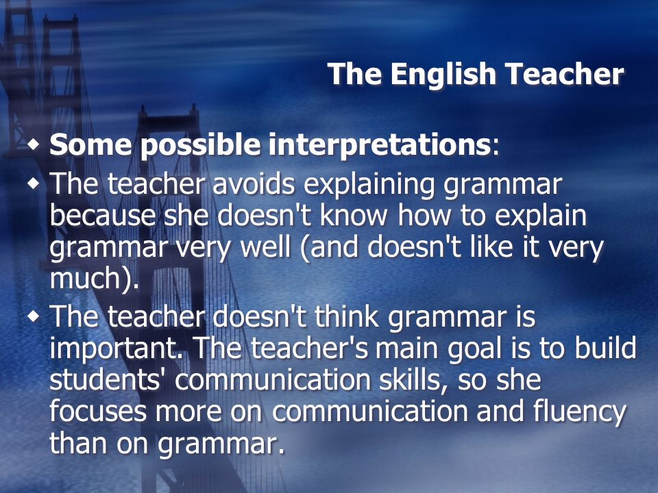 The English Teacher Some possible interpretations: The teacher avoids explaining grammar because she doesn't know how to explain grammar very well (an