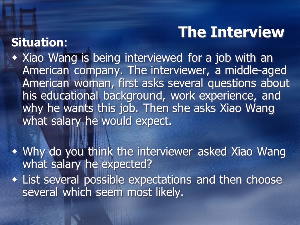 The Interview Situation: Xiao Wang is being interviewed for a job with an American company. The interviewer, a middle-aged American woman, first asks