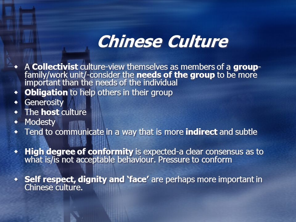 Chinese Culture A Collectivist culture-view themselves as members of a group- family/work unit/-consider the needs of the group to be more important t