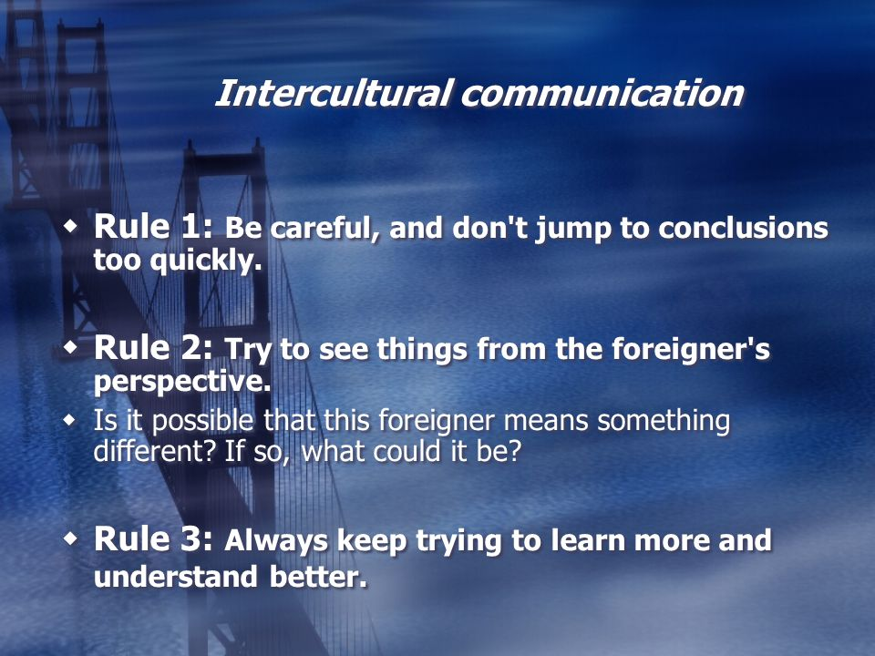 Intercultural communication Rule 1: Be careful, and don't jump to conclusions too quickly. Rule 2: Try to see things from the foreigner's perspective.