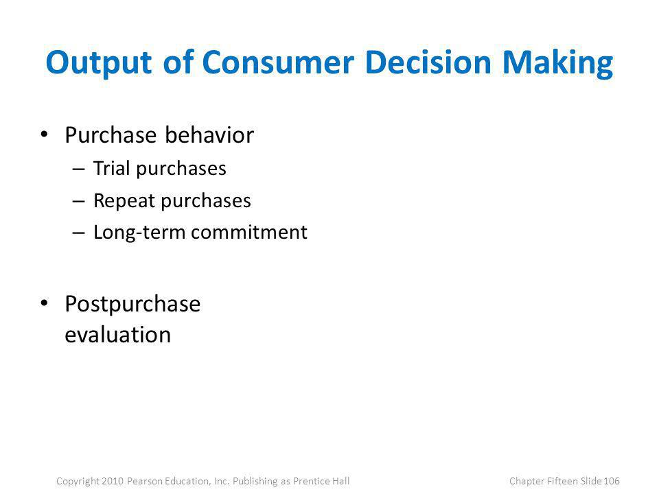 Output of Consumer Decision Making Purchase behavior – Trial purchases – Repeat purchases – Long-term commitment Postpurchase evaluation 106Copyright