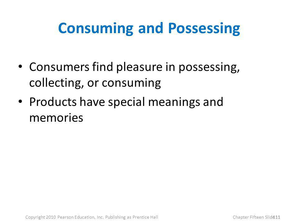 Consuming and Possessing Consumers find pleasure in possessing, collecting, or consuming Products have special meanings and memories 111 Copyright 201