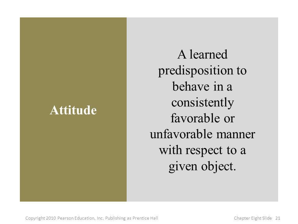 Attitude A learned predisposition to behave in a consistently favorable or unfavorable manner with respect to a given object. 21Copyright 2010 Pearson