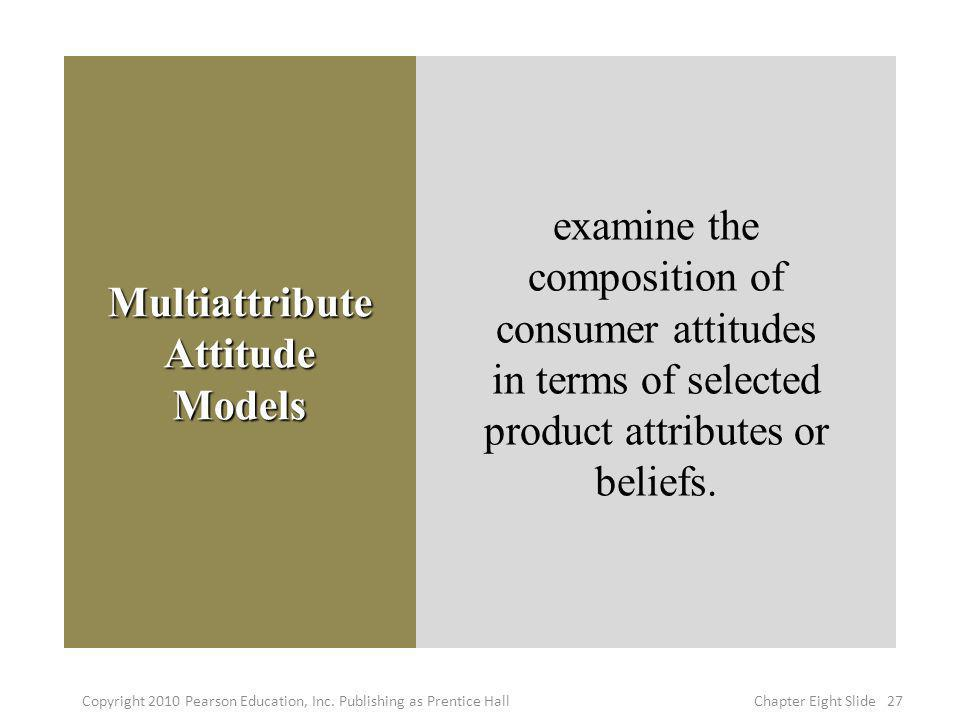 Multiattribute Attitude Models examine the composition of consumer attitudes in terms of selected product attributes or beliefs. 27Copyright 2010 Pear
