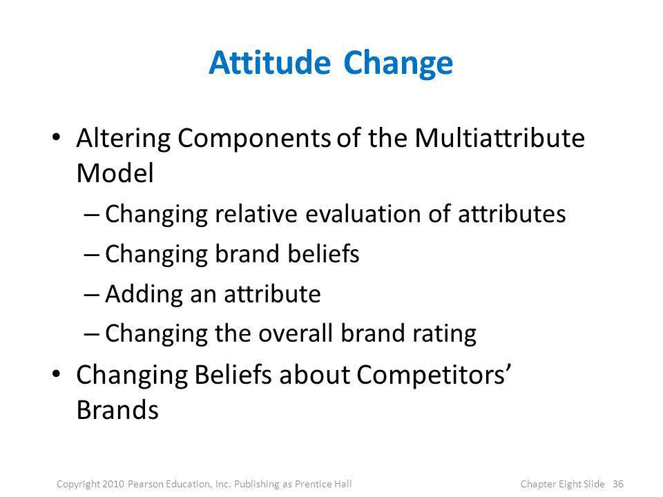 Attitude Change Altering Components of the Multiattribute Model – Changing relative evaluation of attributes – Changing brand beliefs – Adding an attr