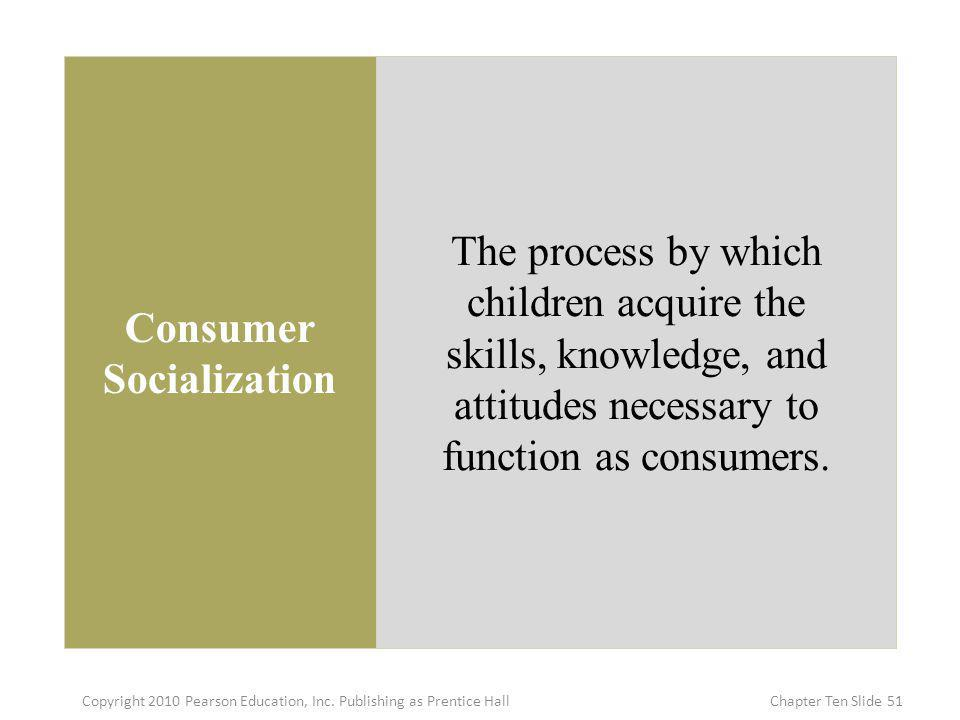Consumer Socialization The process by which children acquire the skills, knowledge, and attitudes necessary to function as consumers. 51Copyright 2010
