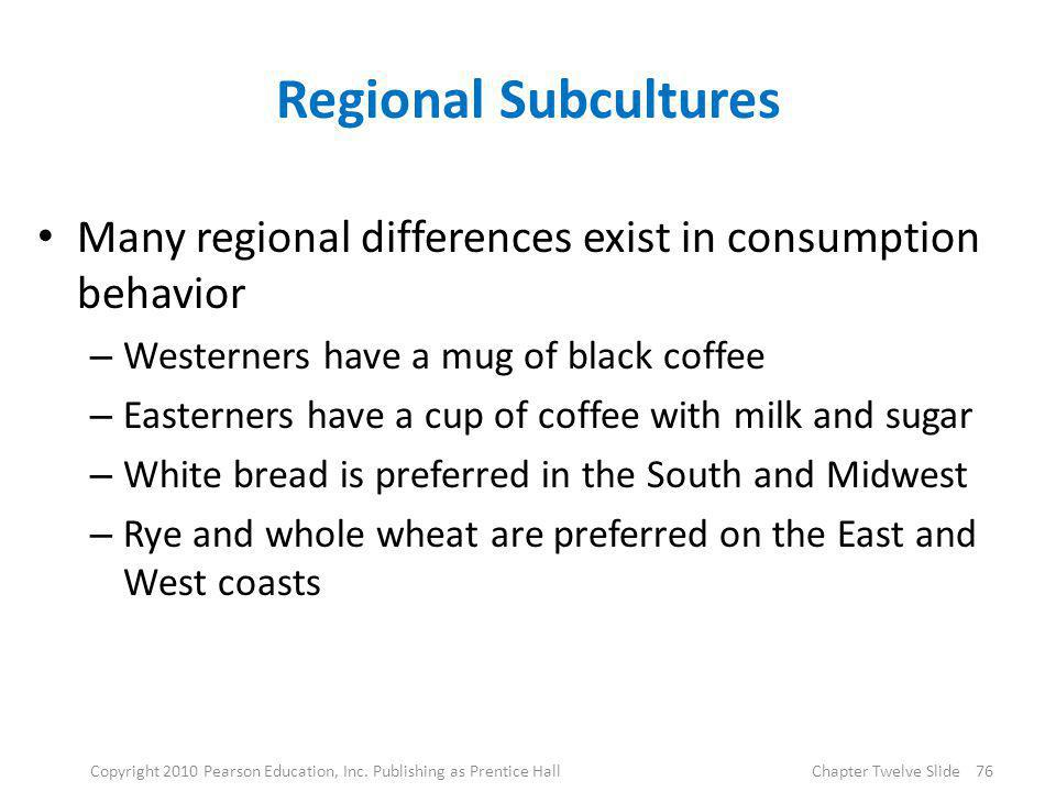 Regional Subcultures Many regional differences exist in consumption behavior – Westerners have a mug of black coffee – Easterners have a cup of coffee