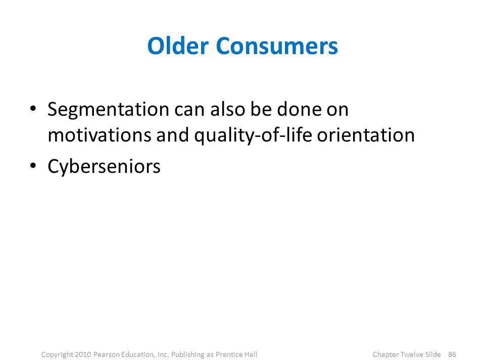 Older Consumers Segmentation can also be done on motivations and quality-of-life orientation Cyberseniors 86Copyright 2010 Pearson Education, Inc. Pub