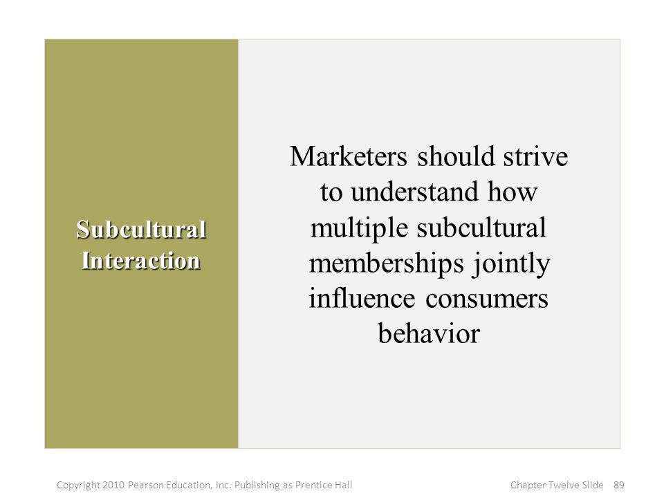 Subcultural Interaction Marketers should strive to understand how multiple subcultural memberships jointly influence consumers behavior 89Copyright 20