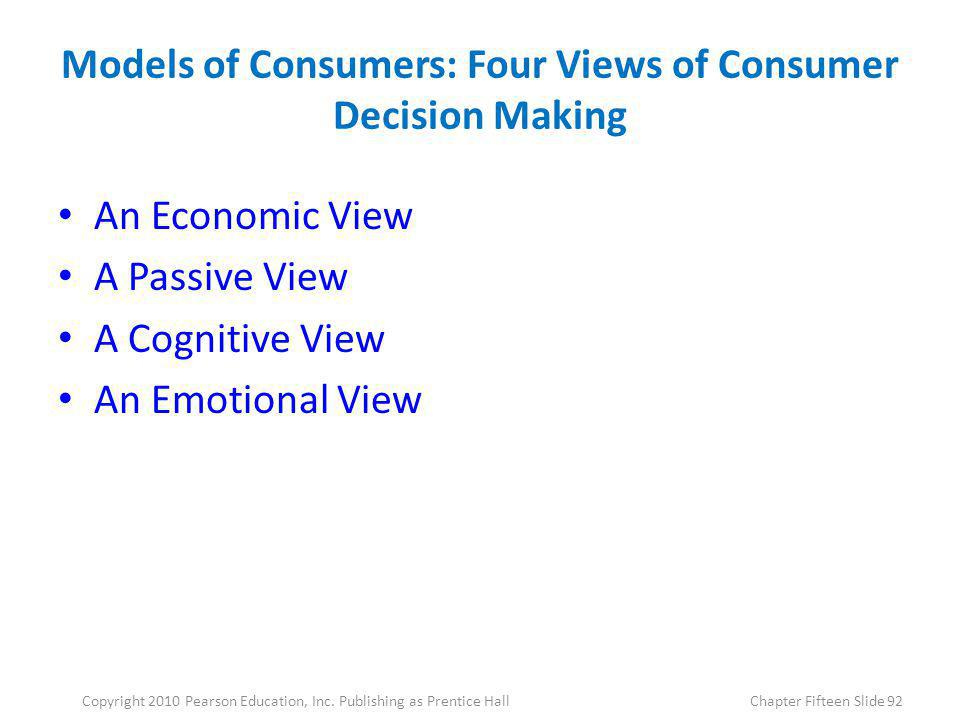 Models of Consumers: Four Views of Consumer Decision Making An Economic View A Passive View A Cognitive View An Emotional View 92Copyright 2010 Pearso