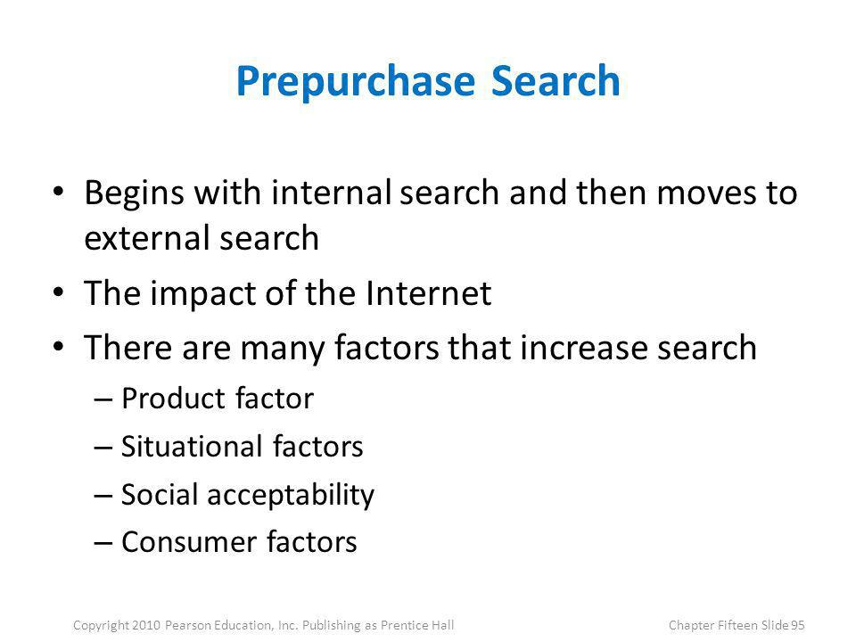 Prepurchase Search Begins with internal search and then moves to external search The impact of the Internet There are many factors that increase searc