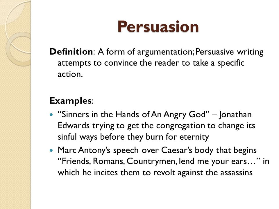 Persuasion Definition: A form of argumentation; Persuasive writing attempts to convince the reader to take a specific action.