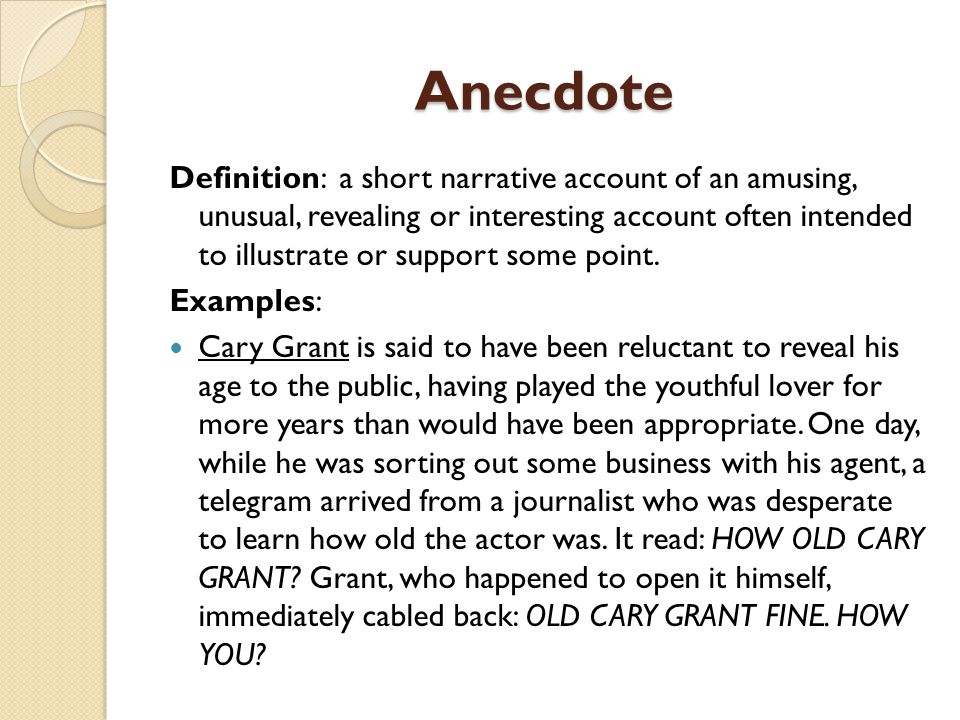 Anecdote Definition: a short narrative account of an amusing, unusual, revealing or interesting account often intended to illustrate or support some point.