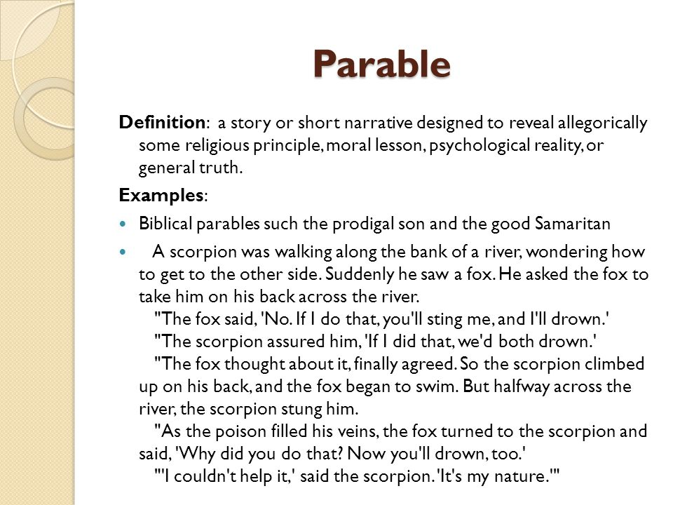 Parable Definition: a story or short narrative designed to reveal allegorically some religious principle, moral lesson, psychological reality, or general truth.
