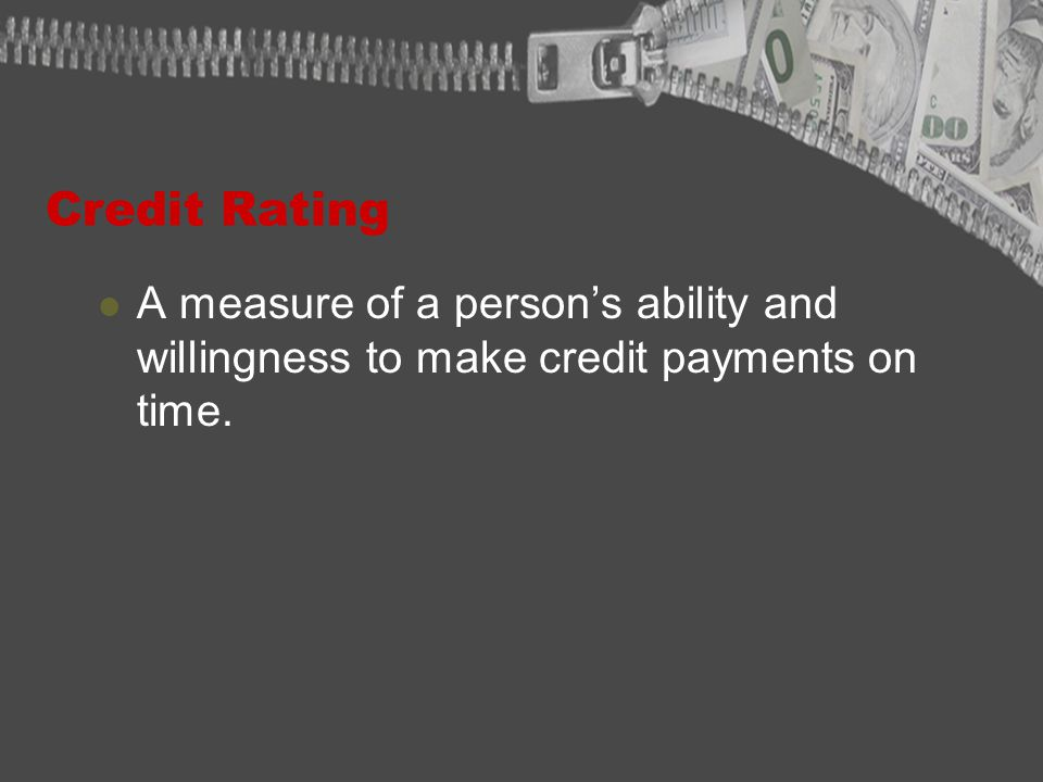 Credit Rating A measure of a persons ability and willingness to make credit payments on time.