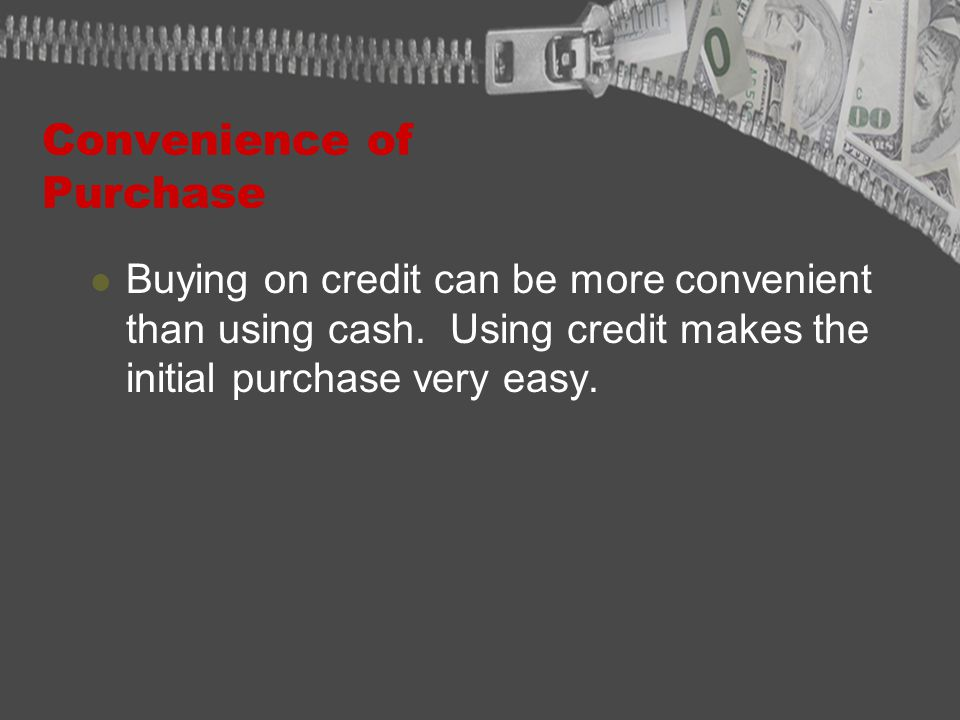Convenience of Purchase Buying on credit can be more convenient than using cash.