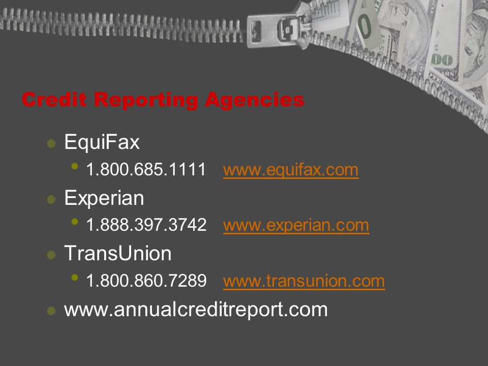 Credit Reporting Agencies EquiFax 1.800.685.1111 www.equifax.comwww.equifax.com Experian 1.888.397.3742 www.experian.comwww.experian.com TransUnion 1.800.860.7289 www.transunion.comwww.transunion.com www.annualcreditreport.com