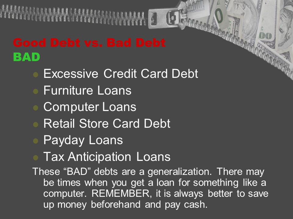 Good Debt vs. Bad Debt BAD Excessive Credit Card Debt Furniture Loans Computer Loans Retail Store Card Debt Payday Loans Tax Anticipation Loans These