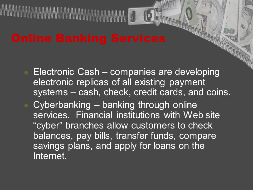 Online Banking Services Electronic Cash – companies are developing electronic replicas of all existing payment systems – cash, check, credit cards, and coins.