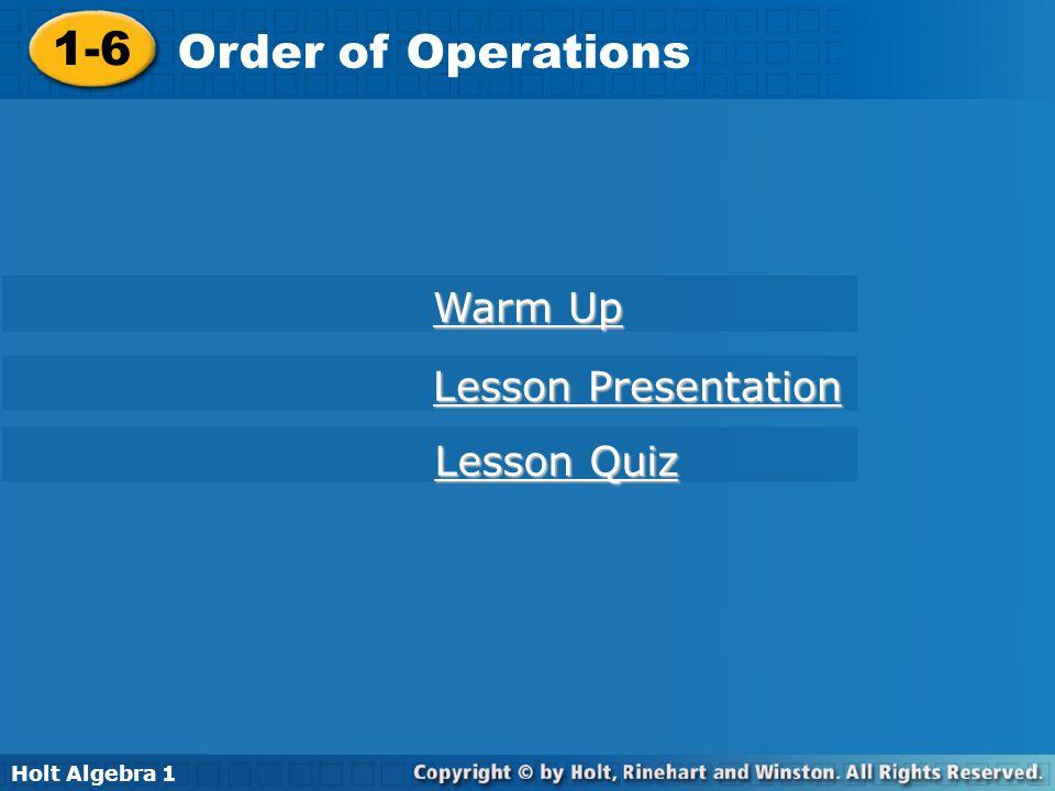 Holt Algebra 1 1-6 Order of Operations 1-6 Order of Operations Holt Algebra 1 Warm Up Warm Up Lesson Presentation Lesson Presentation Lesson Quiz Less