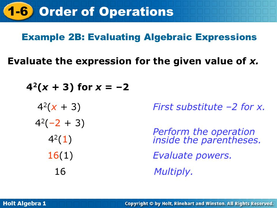 Holt Algebra 1 1-6 Order of Operations Evaluate the expression for the given value of x. 4 2 (x + 3) for x = –2 4 2 (x + 3) 4 2 (–2 + 3) 42(1)42(1) 16