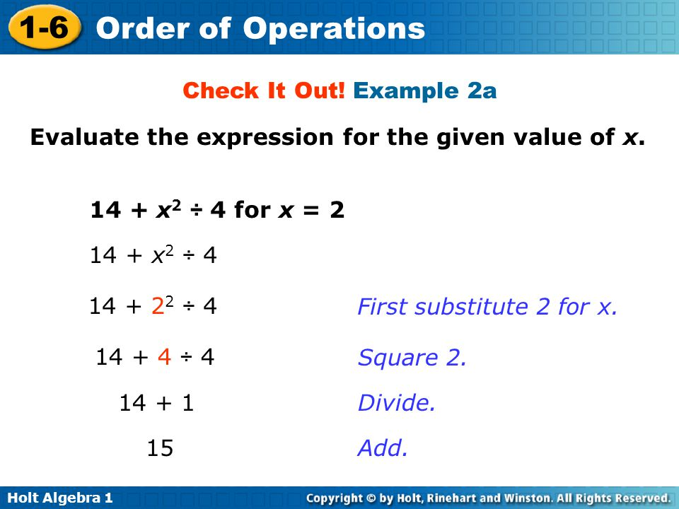 Holt Algebra 1 1-6 Order of Operations Evaluate the expression for the given value of x. 14 + x 2 ÷ 4 for x = 2 Check It Out! Example 2a 14 + x 2 ÷ 4