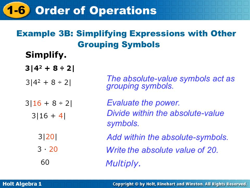 Holt Algebra 1 1-6 Order of Operations Example 3B: Simplifying Expressions with Other Grouping Symbols Simplify. 3|4 2 + 8 ÷ 2| 3|16 + 8 ÷ 2| 3|16 + 4