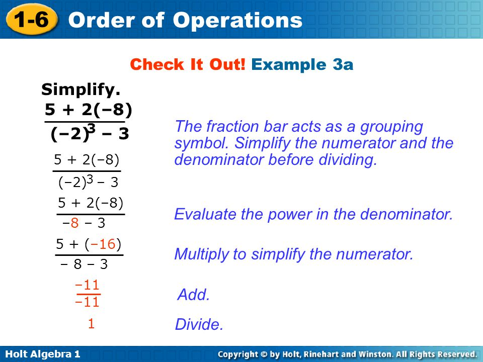 Holt Algebra 1 1-6 Order of Operations Check It Out! Example 3a Simplify. 5 + 2(–8) (–2) – 3 3 5 + 2(–8) –8 – 3 5 + 2(–8) (–2) – 3 3 5 + (–16) – 8 – 3
