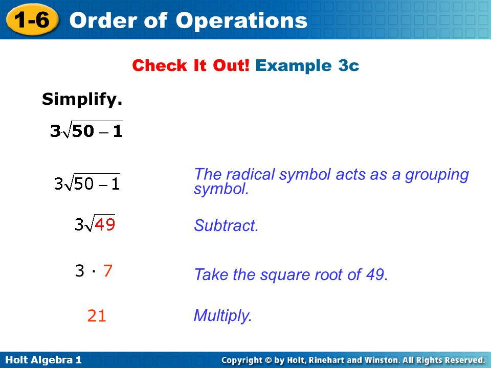 Holt Algebra 1 1-6 Order of Operations Check It Out! Example 3c Simplify. The radical symbol acts as a grouping symbol. Subtract. Take the square root