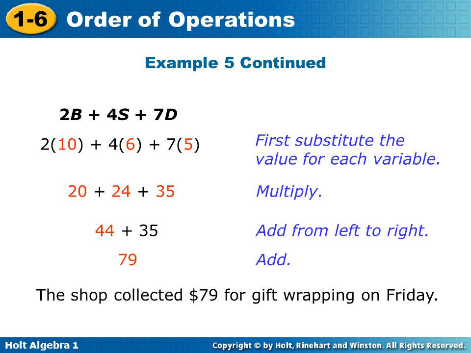 Holt Algebra 1 1-6 Order of Operations Example 5 Continued 2B + 4S + 7D 2(10) + 4(6) + 7(5) 20 + 24 + 35 44 + 35 79 First substitute the value for eac