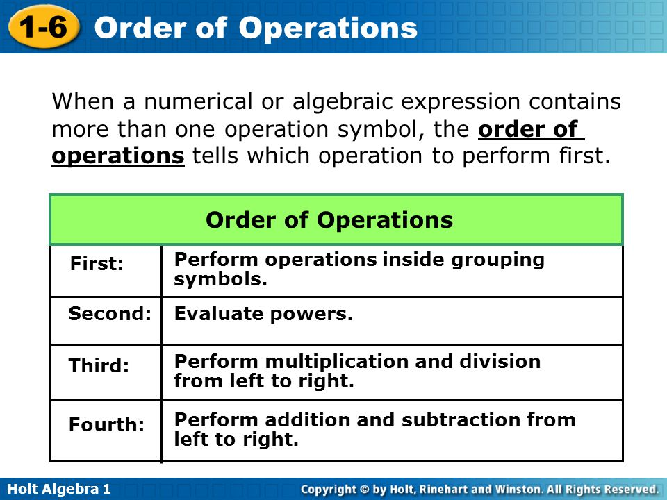 Holt Algebra 1 1-6 Order of Operations When a numerical or algebraic expression contains more than one operation symbol, the order of operations tells