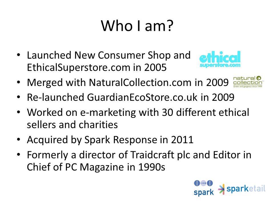 Who I am? Launched New Consumer Shop and EthicalSuperstore.com in 2005 Merged with NaturalCollection.com in 2009 Re-launched GuardianEcoStore.co.uk in