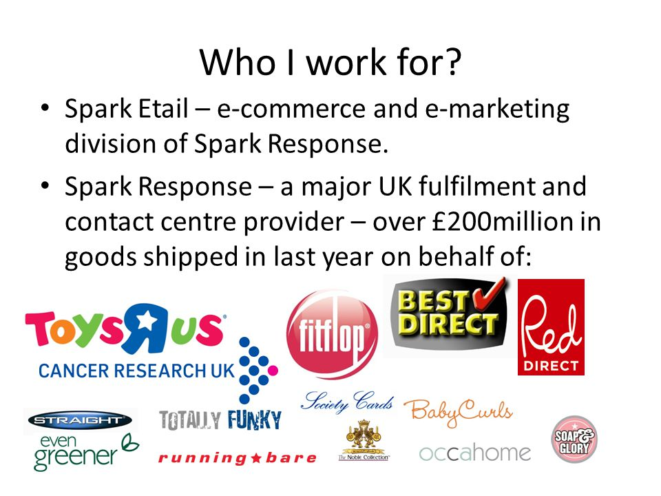 Who I work for.Spark Etail – e-commerce and e-marketing division of Spark Response.