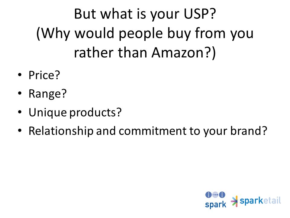 But what is your USP.(Why would people buy from you rather than Amazon?) Price.