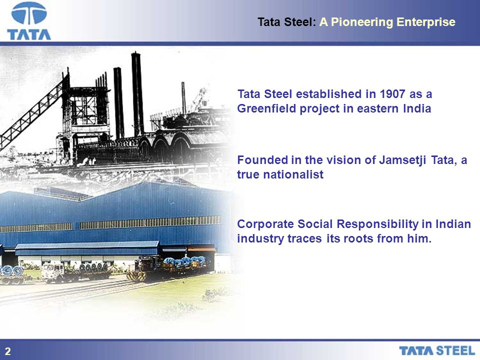 2 Tata Steel established in 1907 as a Greenfield project in eastern India Founded in the vision of Jamsetji Tata, a true nationalist Corporate Social Responsibility in Indian industry traces its roots from him.