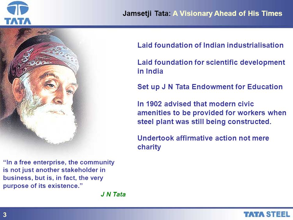 3 Jamsetji Tata: A Visionary Ahead of His Times Laid foundation of Indian industrialisation Laid foundation for scientific development in India Set up J N Tata Endowment for Education In 1902 advised that modern civic amenities to be provided for workers when steel plant was still being constructed.