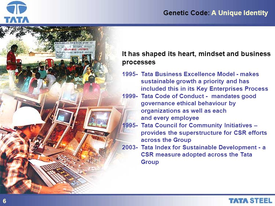 6 Genetic Code: A Unique Identity It has shaped its heart, mindset and business processes Tata Business Excellence Model - makes sustainable growth a priority and has included this in its Key Enterprises Process Tata Code of Conduct - mandates good governance ethical behaviour by organizations as well as each and every employee Tata Council for Community Initiatives – provides the superstructure for CSR efforts across the Group Tata Index for Sustainable Development - a CSR measure adopted across the Tata Group 6