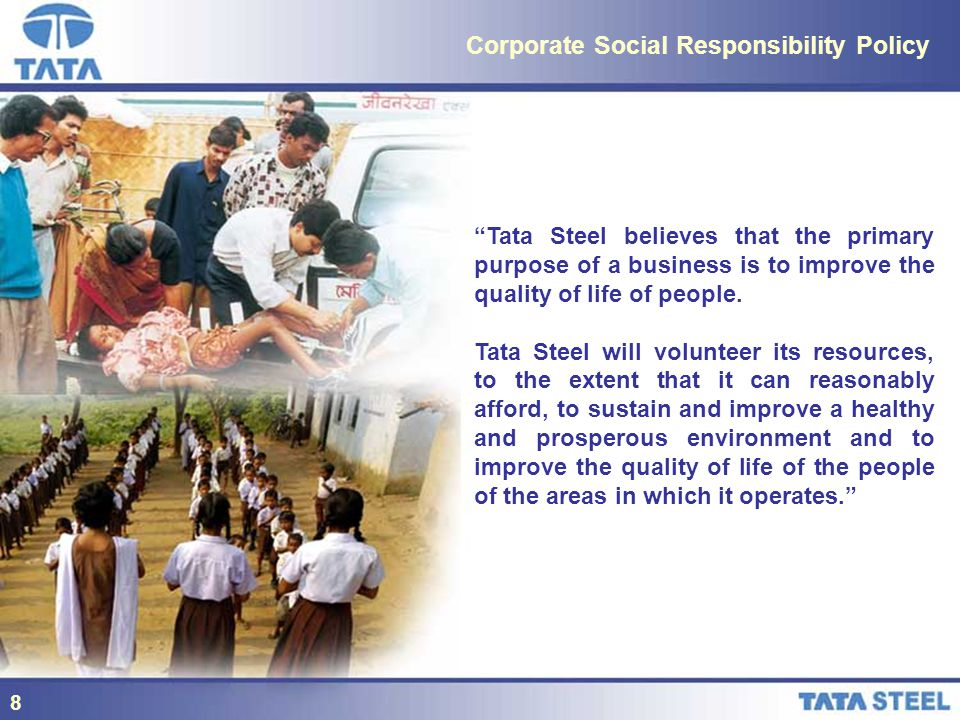 8 Corporate Social Responsibility Policy Tata Steel believes that the primary purpose of a business is to improve the quality of life of people.