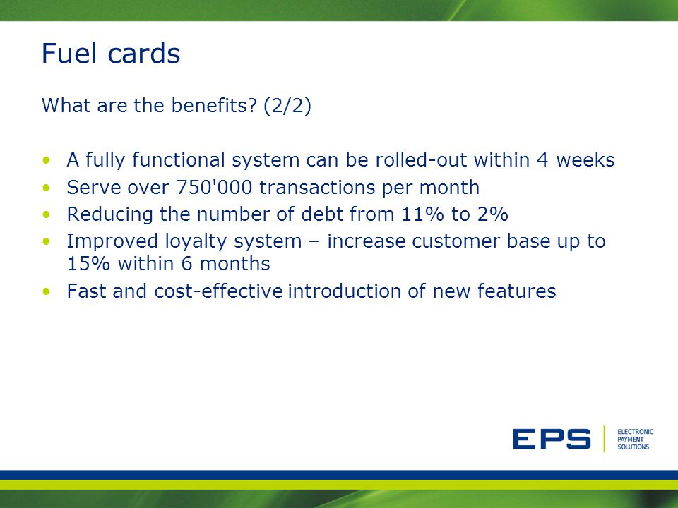 Fuel cards What are the benefits? (2/2) A fully functional system can be rolled-out within 4 weeks Serve over 750'000 transactions per month Reducing