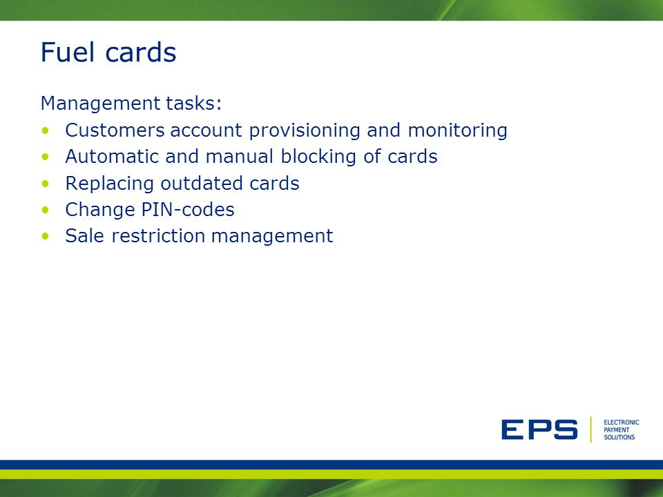 Fuel cards Management tasks: Customers account provisioning and monitoring Automatic and manual blocking of cards Replacing outdated cards Change PIN-