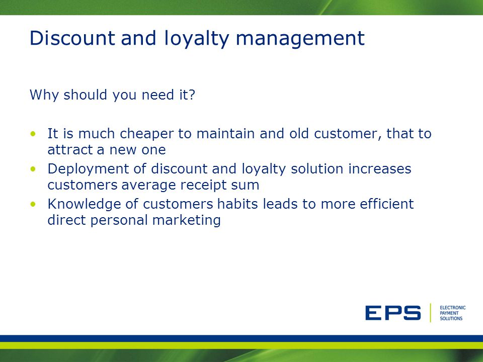 Discount and loyalty management Why should you need it? It is much cheaper to maintain and old customer, that to attract a new one Deployment of disco