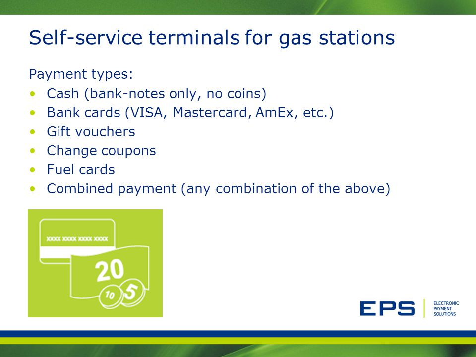 Self-service terminals for gas stations Payment types: Cash (bank-notes only, no coins) Bank cards (VISA, Mastercard, AmEx, etc.) Gift vouchers Change