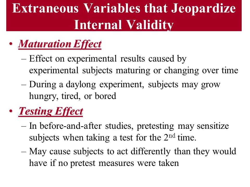 Extraneous Variables that Jeopardize Internal Validity Maturation EffectMaturation Effect –Effect on experimental results caused by experimental subje