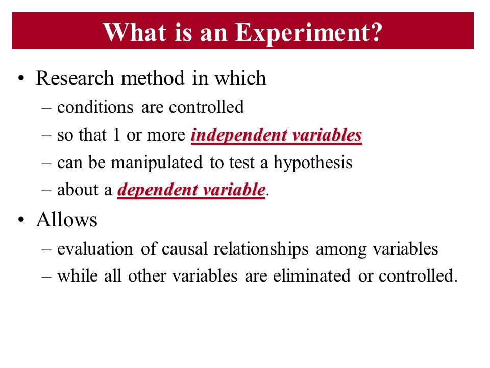What is an Experiment? Research method in which –conditions are controlled independent variables –so that 1 or more independent variables –can be mani