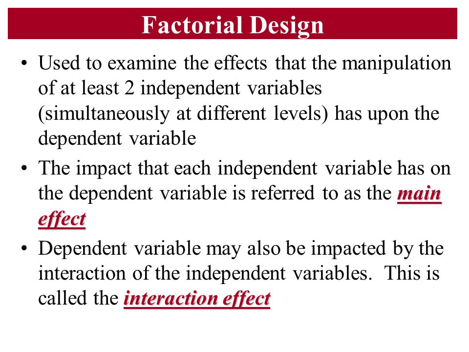Factorial Design Used to examine the effects that the manipulation of at least 2 independent variables (simultaneously at different levels) has upon t